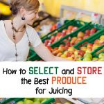 how to select and store the best produce for juicing